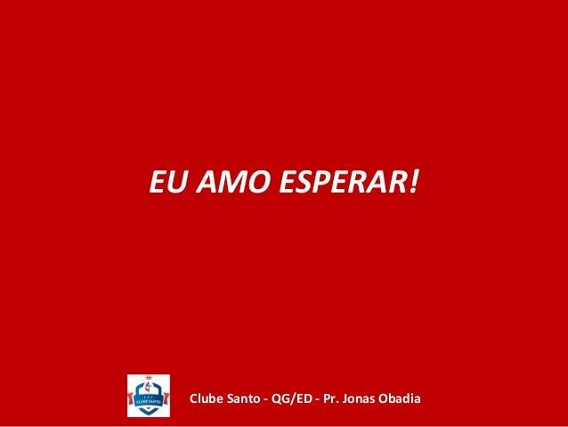 EU AMO ESPERAR!  Clube Santo - QG/ED - Pr. Jonas Obadia