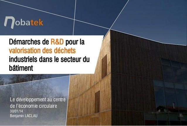 Le développement au centre de l'économie circulaire 30/01/14  Benjamin LACLAU  Démarches de R&D pour la valorisation des d...