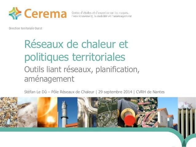 Direction territoriale Ouest  Réseaux de chaleur et  politiques territoriales  Outils liant réseaux, planification,  aména...