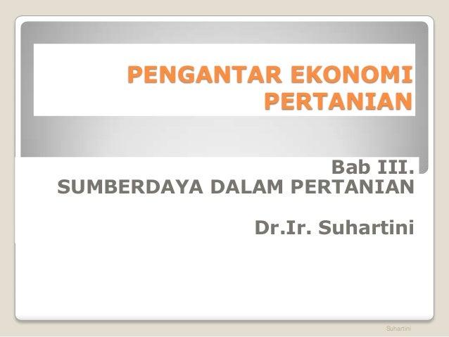 PENGANTAR EKONOMI  PERTANIAN  Bab III.  SUMBERDAYA DALAM PERTANIAN  Dr.Ir. Suhartini  Suhartini