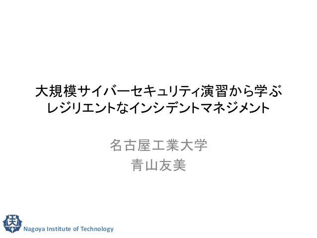 大規模サイバーセキュリティ演習から学ぶ  レジリエントなインシデントマネジメント  名古屋工業大学  青山友美  Nagoya Institute of Technology