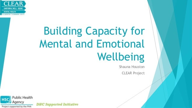 Building Capacity for  Mental and Emotional  Wellbeing  Shauna Houston  CLEAR Project