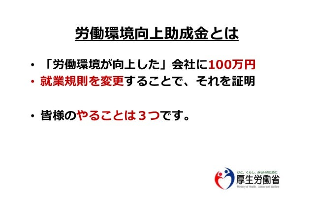労働環境向上助成⾦とは • 「労働環境が向上した」会社に100万円 • 就業規則を変更することで、それを証明 • 皆様のやることは3つです。