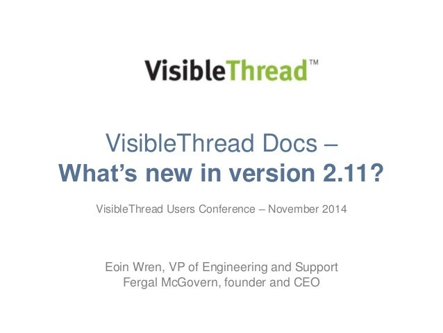 VisibleThread Docs –  What's new in version 2.11?  VisibleThread Users Conference – November 2014  Eoin Wren, VP of Engine...