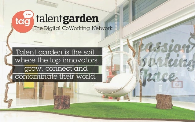 The Digital CoWorking Network  Talent garden is the soil,  where the top innovators  grow, connect and  contaminate their ...
