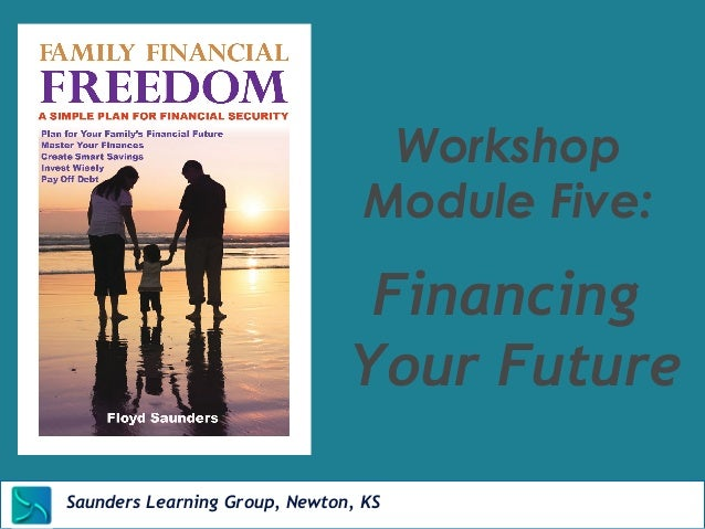 Workshop  Module Five:  Financing  Your Future  Saunders Learning Group, Newton, KS