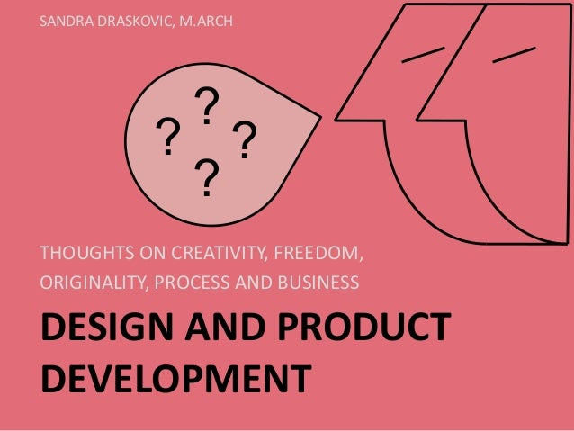 DESIGN AND PRODUCT DEVELOPMENT  THOUGHTS ON CREATIVITY, FREEDOM,  ORIGINALITY, PROCESS AND BUSINESS  SANDRA DRASKOVIC, M.A...