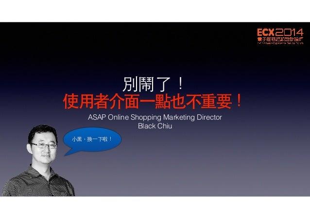 別鬧了! 使⽤用者介⾯面⼀一點也不重要! ASAP Online Shopping Marketing Director Black Chiu ⼩小⿊黑,換⼀一下啦!