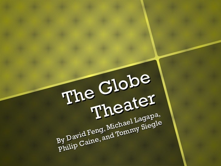 The Globe Theater By David Feng, Michael Lagapa, Philip Caine, and Tommy Siegle