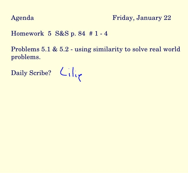 Agenda Friday, January 22 Homework  5  S&S p. 84  # 1 - 4 Problems 5.1 & 5.2 - using similarity to solve real world proble...