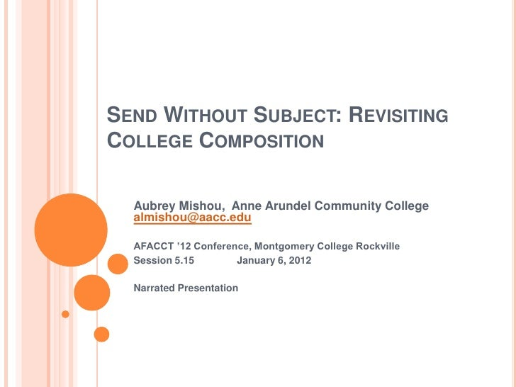 SEND WITHOUT SUBJECT: REVISITINGCOLLEGE COMPOSITION  Aubrey Mishou, Anne Arundel Community College  almishou@aacc.edu  AFA...