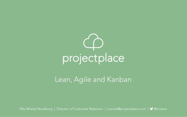 Mia (Maria) Nordborg   Director of Customer Relations   marian@projectplace.com   @mianor Lean, Agile and Kanban