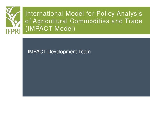 International Model for Policy Analysis of Agricultural Commodities and Trade (IMPACT Model) IMPACT Development Team