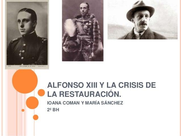ALFONSO XIII Y LA CRISIS DE LA RESTAURACIÓN. IOANA COMAN Y MARÍA SÁNCHEZ 2º BH