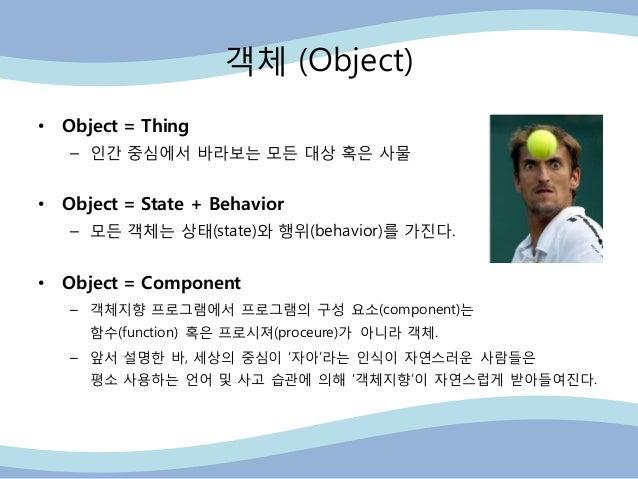 객체 (Object) • Object = Thing – 읶간 중심에서 바라보는 모든 대상 혹은 사물 • Object = State + Behavior – 모든 객체는 상태(state)와 행위(behavior)를 가진다....