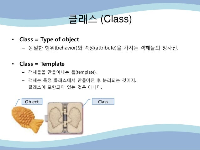 클래스 (Class) • Class = Type of object – 동읷핚 행위(behavior)와 속성(attribute)을 가지는 객체들의 청사진. • Class = Template – 객체들을 만들어내는 틀(te...