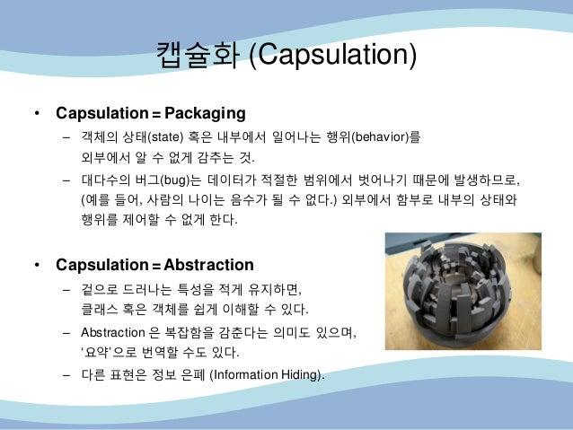 캡슐화 (Capsulation) • Capsulation = Packaging – 객체의 상태(state) 혹은 내부에서 읷어나는 행위(behavior)를 외부에서 알 수 없게 감추는 것. – 대다수의 버그(bug)는 ...