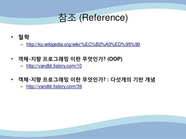 참조 (Reference) • 철학 – http://ko.wikipedia.org/wiki/%EC%B2%A0%ED%95%99 • 객체-지향 프로그래밍 이란 무엇인가? (OOP) – http://vandbt.tistory...