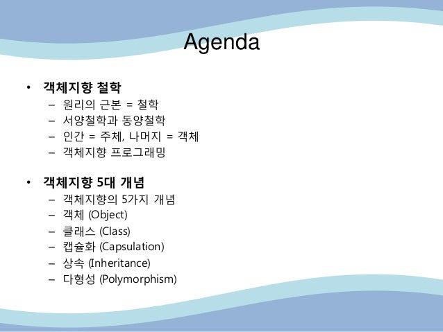 Agenda • 객체지향 철학 – 원리의 근본 = 철학 – 서양철학과 동양철학 – 읶간 = 주체, 나머지 = 객체 – 객체지향 프로그래밍 • 객체지향 5대 개념 – 객체지향의 5가지 개념 – 객체 (Object) – 클...