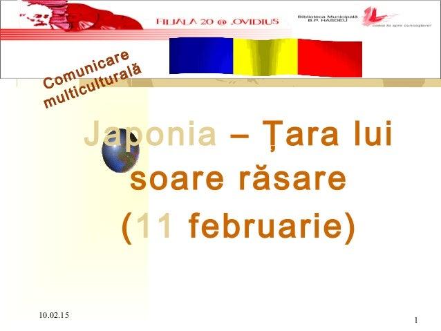 10.02.15 1 Comunicare multiculturală Japonia – Ţara lui soare răsare (11 februarie)