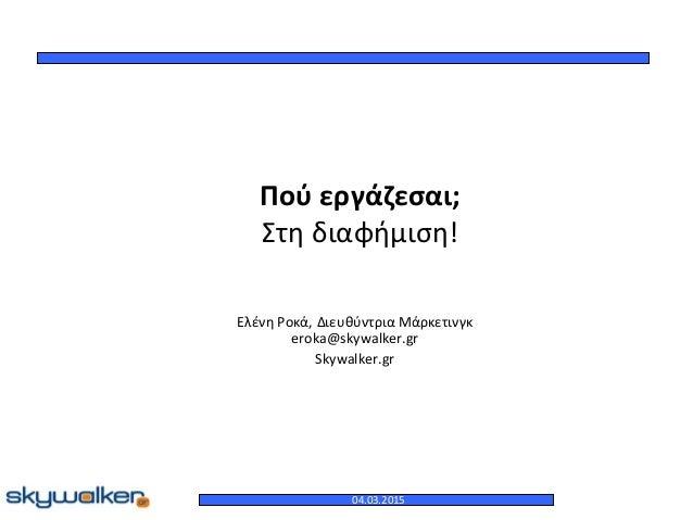 Πού εργάζεσαι; Στη διαφήμιση! Ελένη Ροκά, Διευθύντρια Μάρκετινγκ eroka@skywalker.gr Skywalker.gr 04.03.2015