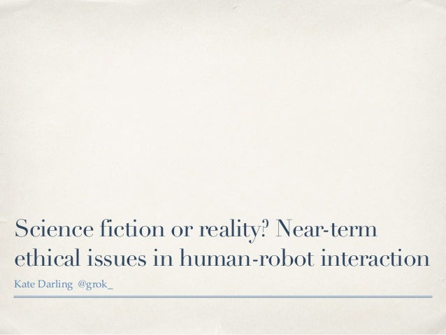 Science fiction or reality? Near-term ethical issues in human-robot interaction Kate Darling @grok_