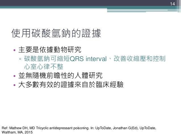14 14 使用碳酸氫鈉的證據 • 主要是依據動物研究 ▫ 碳酸氫鈉可縮短QRS interval、改善收縮壓和控制 心室心律不整 • 並無隨機前瞻性的人體研究 • 大多數有效的證據來自於臨床經驗 Ref: Mathew DH, MD Tric...