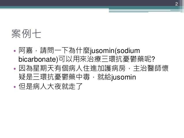 案例七 • 阿嘉,請問一下為什麼jusomin(sodium bicarbonate)可以用來治療三環抗憂鬱藥呢? • 因為星期天有個病人住進加護病房,主治醫師懷 疑是三環抗憂鬱藥中毒,就給jusomin • 但是病人大夜就走了 2