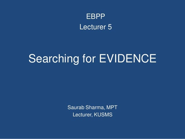 Searching for EVIDENCE Saurab Sharma, MPT Lecturer, KUSMS EBPP Lecturer 5