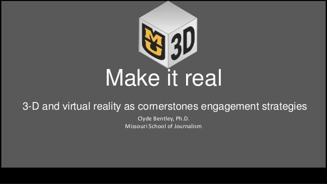 Make it real 3-D and virtual reality as cornerstones engagement strategies Clyde Bentley, ...