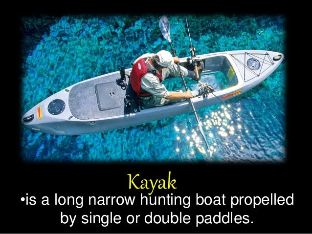 Kayak •is a long narrow hunting boat propelled by single or double paddles.