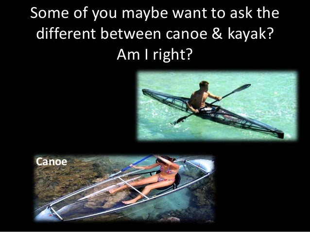 Some of you maybe want to ask the different between canoe & kayak? Am I right? Canoe Kayak