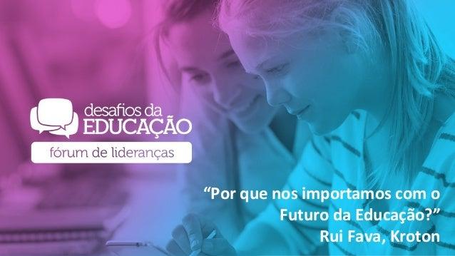 """Por que nos Importamos com a o Futuro da Educação? Rui Fava VP – Acadêmico Kroton """"Por que nos importamos com o Futuro da ..."""
