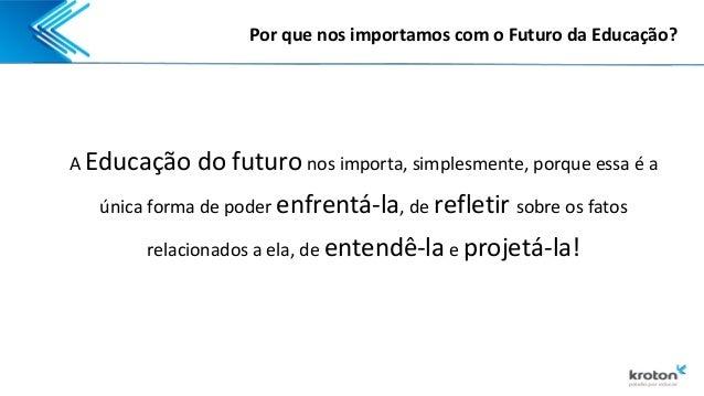 """""""Por que nos importamos com o futuro da educação?"""", por Rui Fava - Kroton Slide 3"""
