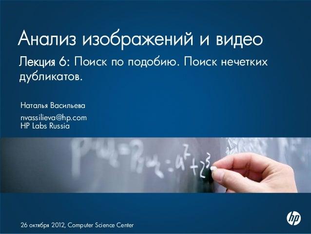 Анализ изображений и видео Наталья Васильева nvassilieva@hp.com HP Labs Russia 26 октября 2012, Computer Science Center Ле...