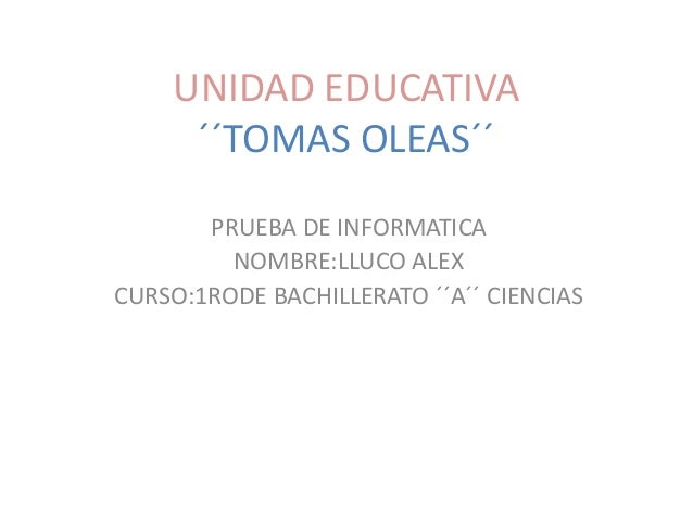 UNIDAD EDUCATIVA ´´TOMAS OLEAS´´ PRUEBA DE INFORMATICA NOMBRE:LLUCO ALEX CURSO:1RODE BACHILLERATO ´´A´´ CIENCIAS