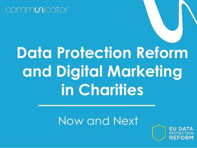 Now and Next Data Protection Reform and Digital Marketing in Charities