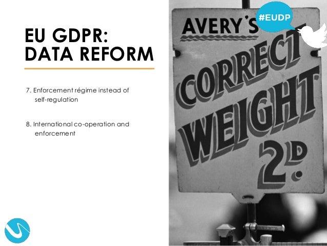 7. Enforcement régime instead of self-regulation 8. International co-operation and enforcement EU GDPR: DATA REFORM