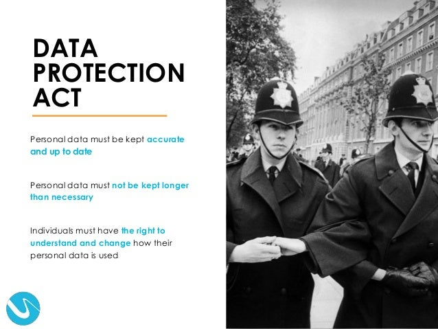 DATA PROTECTION ACT Personal data must be kept accurate and up to date Personal data must not be kept longer than necessar...
