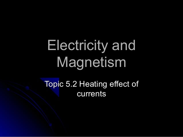 Electricity andElectricity and MagnetismMagnetism Topic 5.2 Heating effect ofTopic 5.2 Heating effect of currentscurrents