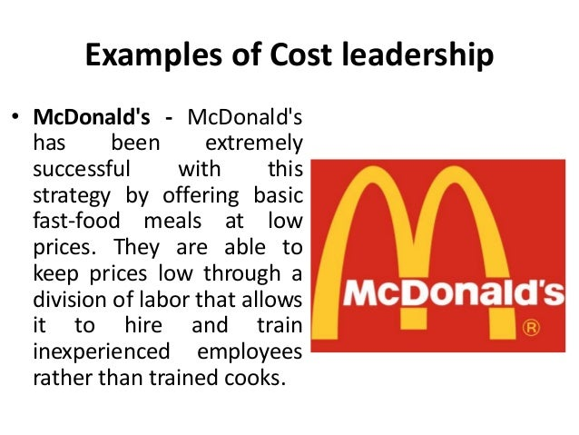 mcdonald cost leadership strategy Cost leadership strategy aiming to become lowest cost producer the firm can compete on the price with every other industries and earn higher unit profits cost reduction provides the focus of the organisation's strategy targets a broad market competitive advantage is achieved by driving down costs a successful cost leadership strategy .