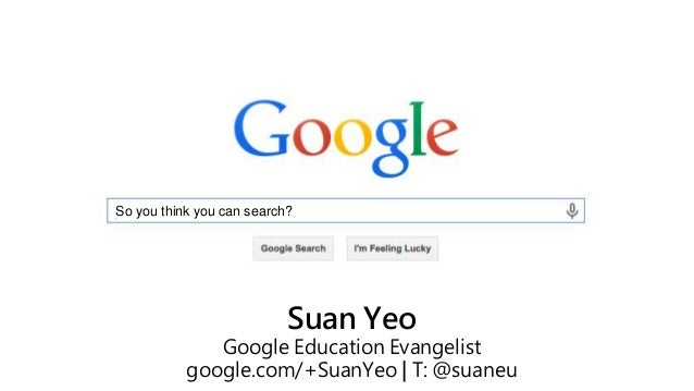 So you think you can search? Suan Yeo Google Education Evangelist google.com/+SuanYeo | T: @suaneu
