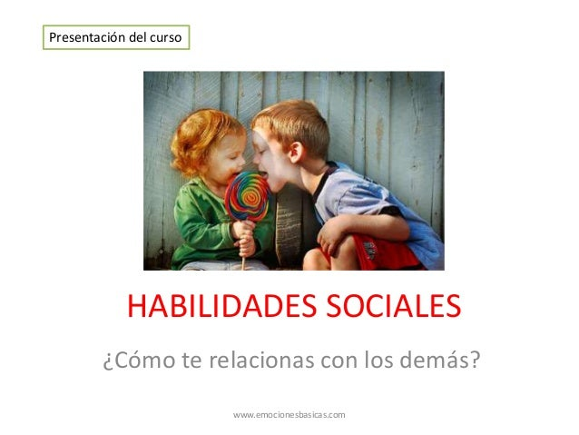 HABILIDADES SOCIALES ¿Cómo te relacionas con los demás? Presentación del curso www.emocionesbasicas.com