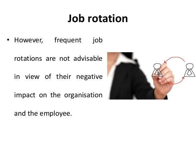 impact of job rotation on employees Job rotation, ie a lateral transfer of an employee between jobs within a company , is frequently used as a means to develop employees, learn about their abilities as well as to motivate them we investigate the determinants and performance effects of job rotation empirically by analyzing a large panel data-set covering the.