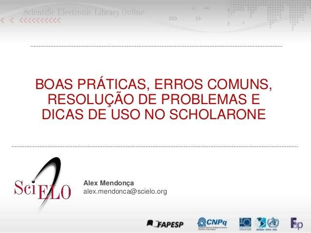 BOAS PRÁTICAS, ERROS COMUNS, RESOLUÇÃO DE PROBLEMAS E DICAS DE USO NO SCHOLARONE Alex Mendonça alex.mendonca@scielo.org
