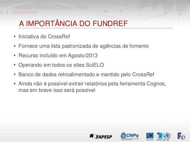 A IMPORTÂNCIA DO FUNDREF • Iniciativa do CrossRef • Fornece uma lista padronizada de agências de fomento • Recurso incluíd...