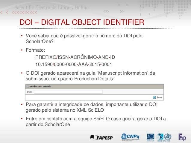 DOI – DIGITAL OBJECT IDENTIFIER • Você sabia que é possível gerar o número do DOI pelo ScholarOne? • Formato: PREFIXO/ISSN...