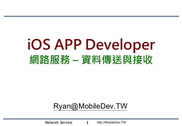 Network Service http://MobileDev.TW iOS APP Developer 網路服務 – 資料傳送與接收 Ryan@MobileDev.TW 1