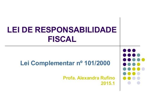LEI DE RESPONSABILIDADE FISCAL Lei Complementar nº 101/2000 Profa. Alexandra Rufino 2015.1