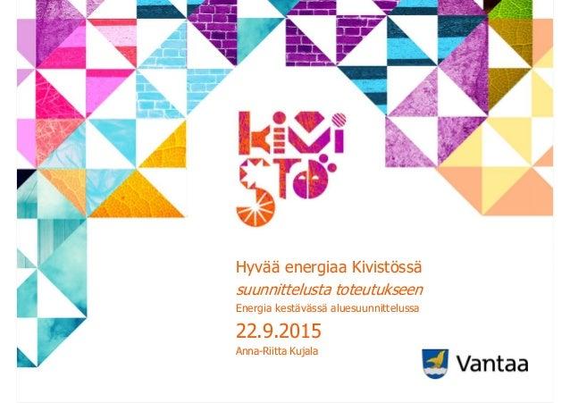 Hyvää energiaa Kivistössä suunnittelusta toteutukseen Energia kestävässä aluesuunnittelussa 22.9.2015 Anna-Riitta Kujala